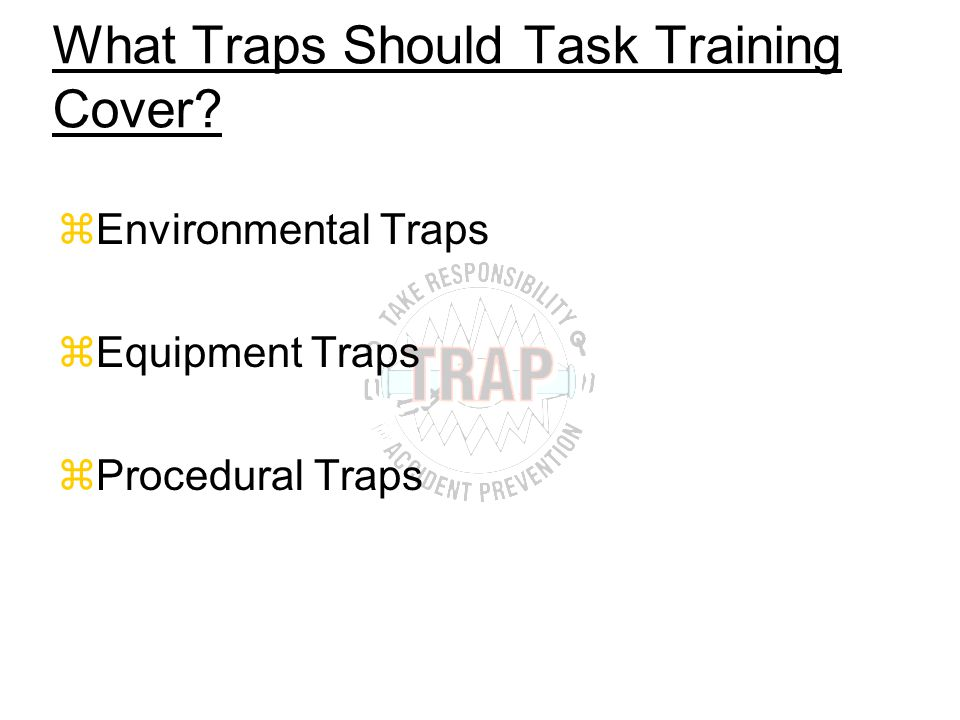 What Traps Should Task Training Cover zEnvironmental Traps zEquipment Traps zProcedural Traps