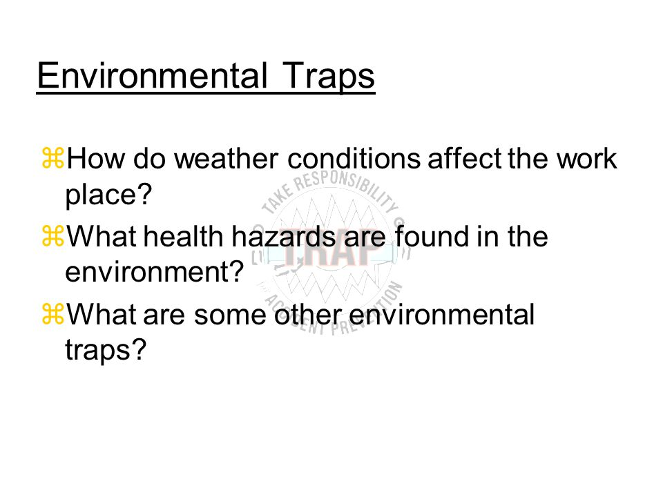 Environmental Traps zHow do weather conditions affect the work place.