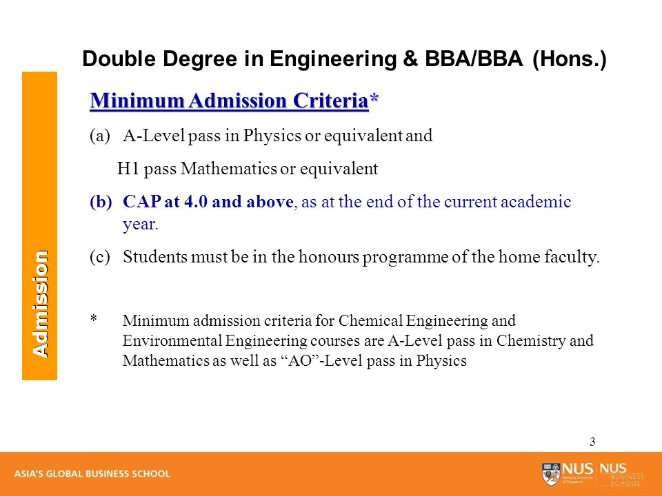 3 Minimum Admission Criteria* (a)A-Level pass in Physics or equivalent and H1 pass Mathematics or equivalent (b)CAP at 4.0 and above, as at the end of the current academic year.