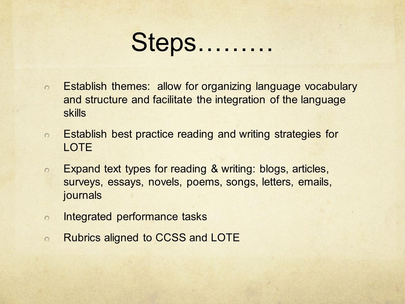 Steps……… Establish themes: allow for organizing language vocabulary and structure and facilitate the integration of the language skills Establish best practice reading and writing strategies for LOTE Expand text types for reading & writing: blogs, articles, surveys, essays, novels, poems, songs, letters, emails, journals Integrated performance tasks Rubrics aligned to CCSS and LOTE
