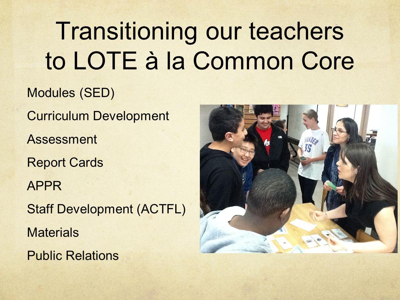 Transitioning our teachers to LOTE à la Common Core Modules (SED) Curriculum Development Assessment Report Cards APPR Staff Development (ACTFL) Materi