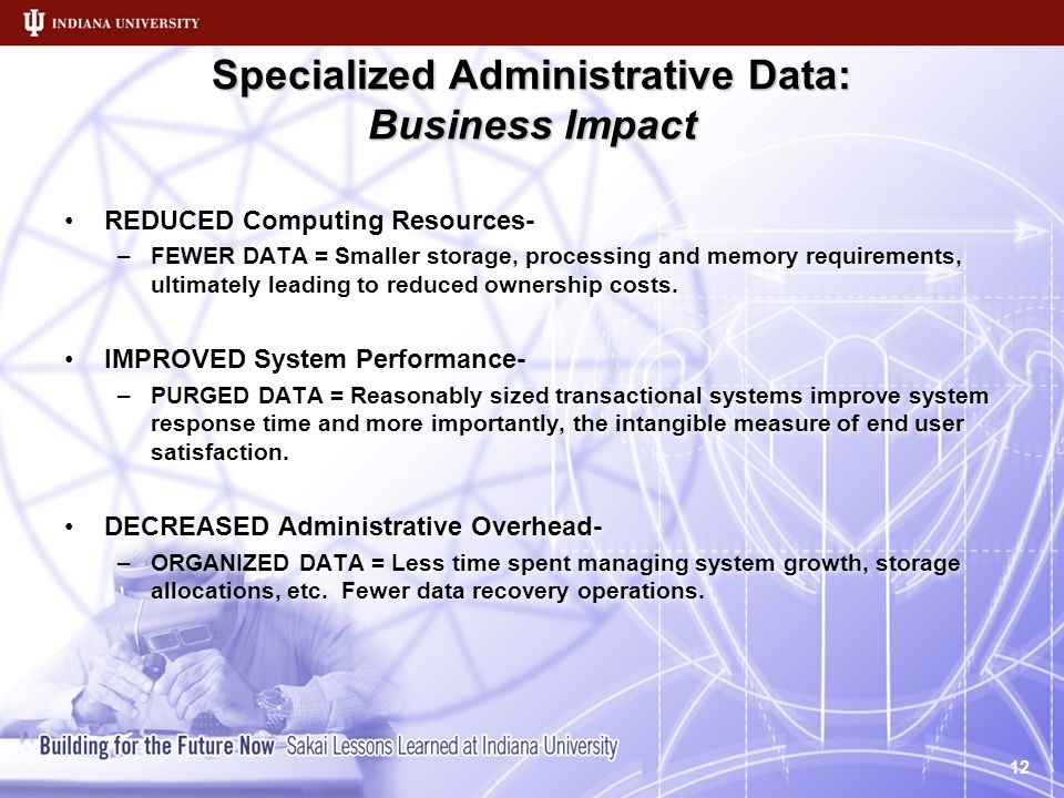Specialized Administrative Data: Business Impact REDUCED Computing Resources- –FEWER DATA = Smaller storage, processing and memory requirements, ultimately leading to reduced ownership costs.