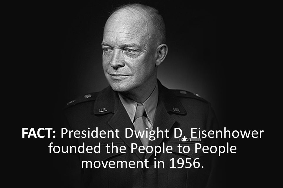 FACT: President Dwight D. Eisenhower founded the People to People movement in 1956.