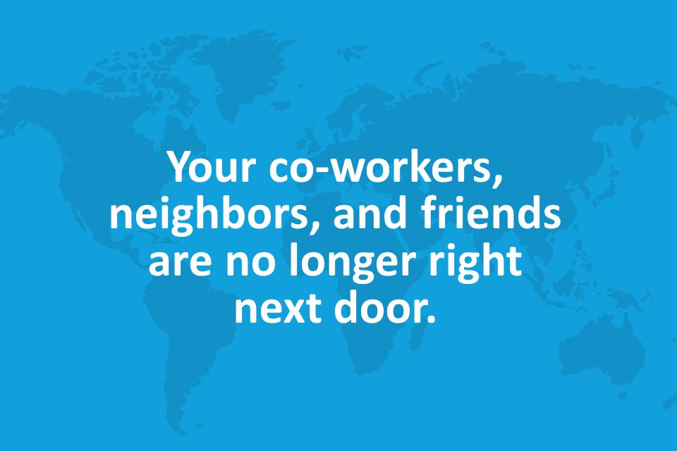 Your co-workers, neighbors, and friends are no longer right next door.