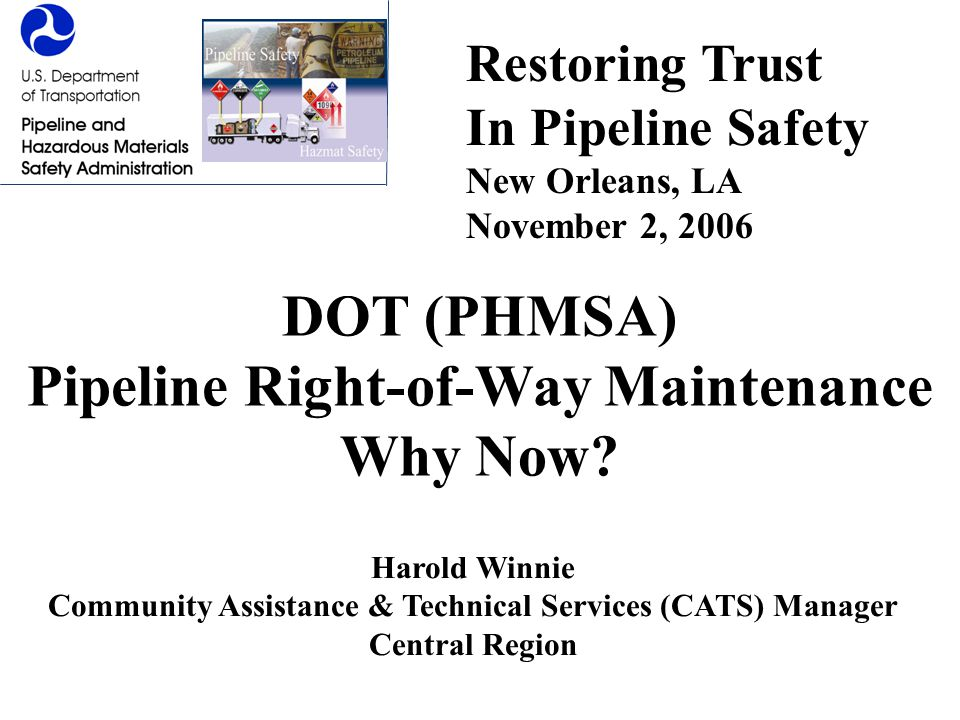 DOT (PHMSA) Pipeline Right-of-Way Maintenance Why Now? Harold Winnie Community Assistance & Technical Services (CATS) Manager Central Region Restoring