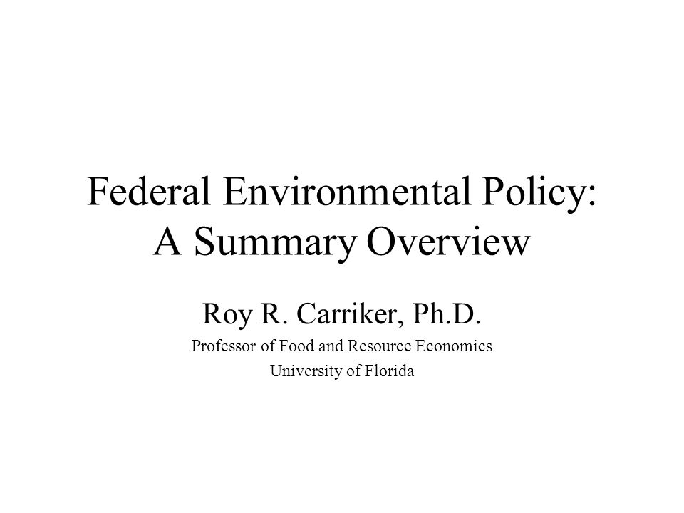 Federal Environmental Policy: A Summary Overview Roy R. Carriker, Ph.D. Professor of Food and Resource Economics University of Florida
