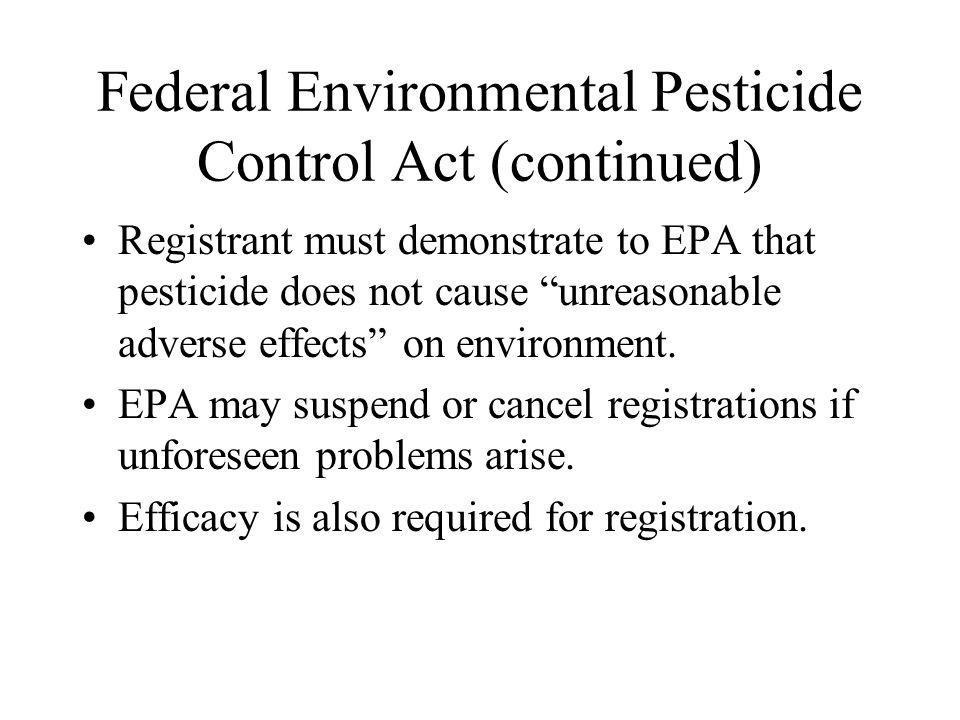 """Federal Environmental Pesticide Control Act (continued) Registrant must demonstrate to EPA that pesticide does not cause """"unreasonable adverse effects"""