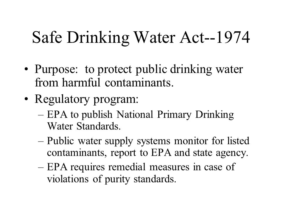 Safe Drinking Water Act--1974 Purpose: to protect public drinking water from harmful contaminants. Regulatory program: –EPA to publish National Primar
