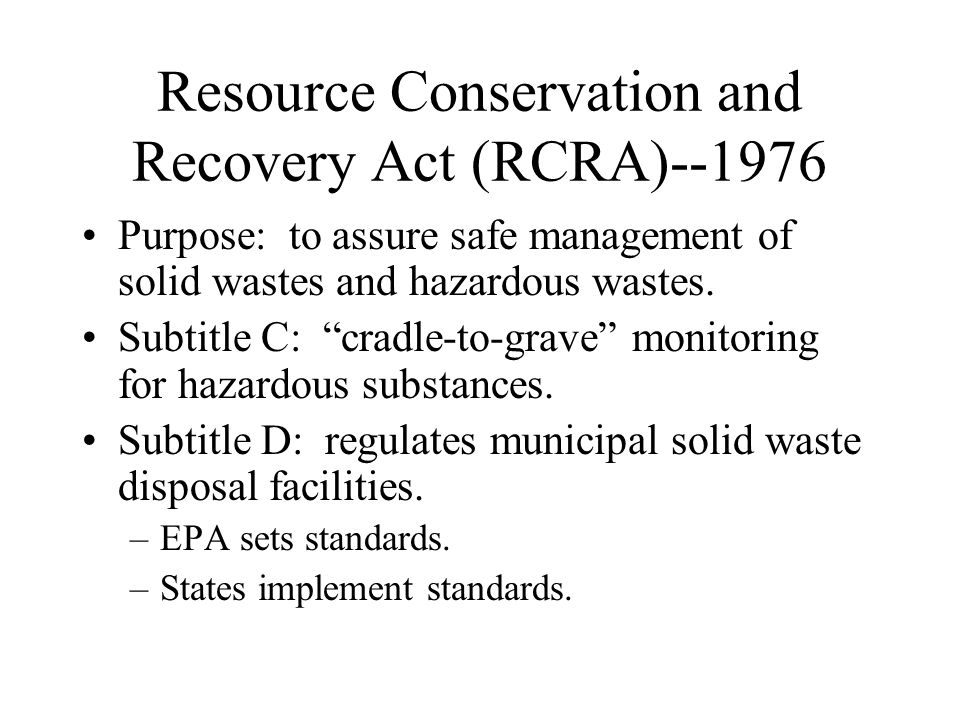 """Resource Conservation and Recovery Act (RCRA)--1976 Purpose: to assure safe management of solid wastes and hazardous wastes. Subtitle C: """"cradle-to-gr"""