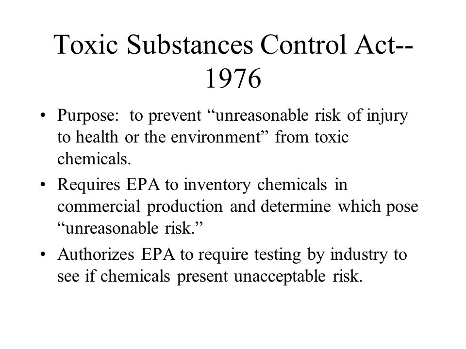"""Toxic Substances Control Act-- 1976 Purpose: to prevent """"unreasonable risk of injury to health or the environment"""" from toxic chemicals. Requires EPA"""