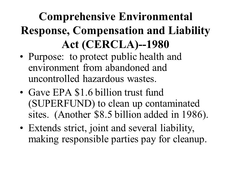 Comprehensive Environmental Response, Compensation and Liability Act (CERCLA)--1980 Purpose: to protect public health and environment from abandoned a