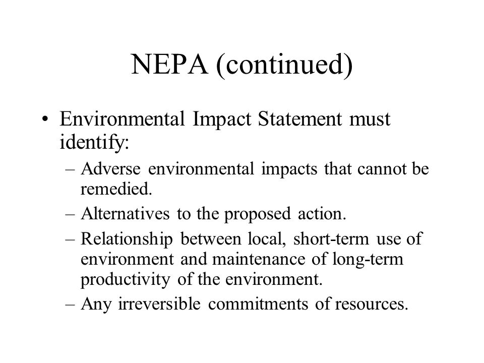 NEPA (continued) Environmental Impact Statement must identify: –Adverse environmental impacts that cannot be remedied. –Alternatives to the proposed a