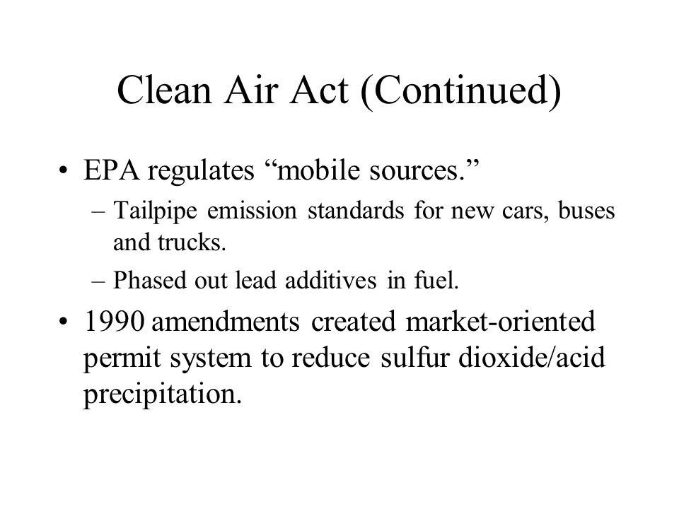 """Clean Air Act (Continued) EPA regulates """"mobile sources."""" –Tailpipe emission standards for new cars, buses and trucks. –Phased out lead additives in f"""