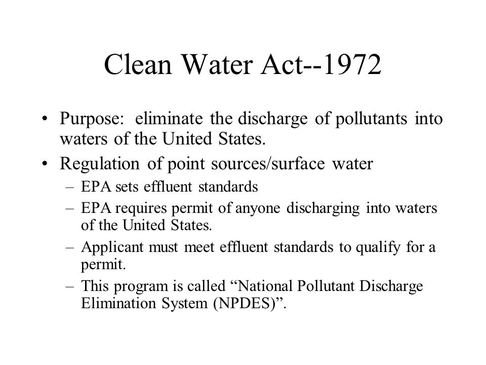 Clean Water Act--1972 Purpose: eliminate the discharge of pollutants into waters of the United States. Regulation of point sources/surface water –EPA