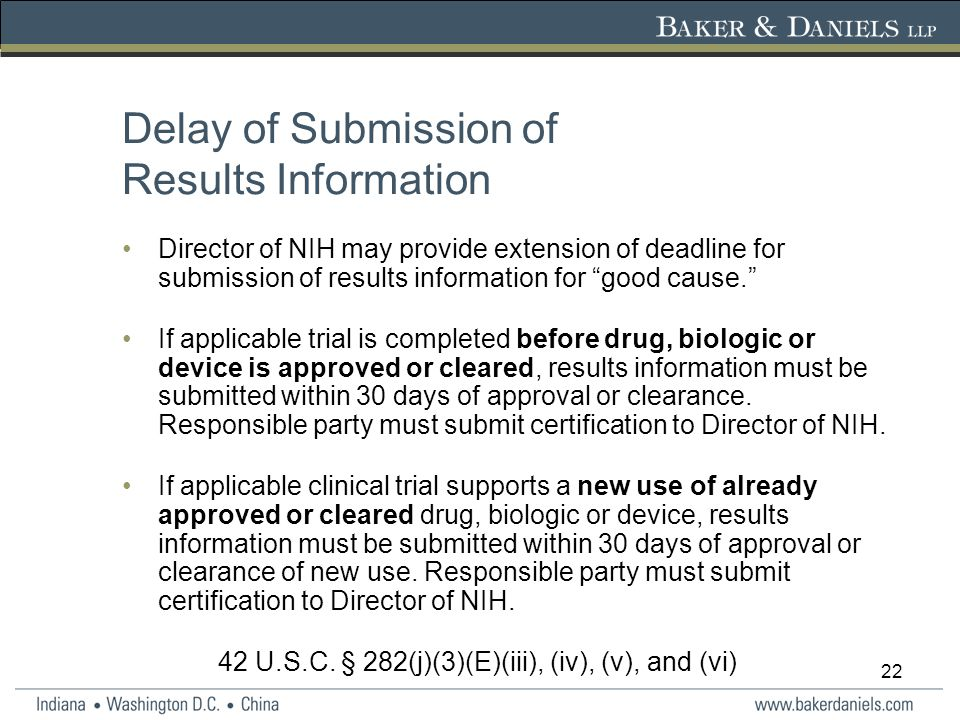 22 Delay of Submission of Results Information Director of NIH may provide extension of deadline for submission of results information for good cause. If applicable trial is completed before drug, biologic or device is approved or cleared, results information must be submitted within 30 days of approval or clearance.