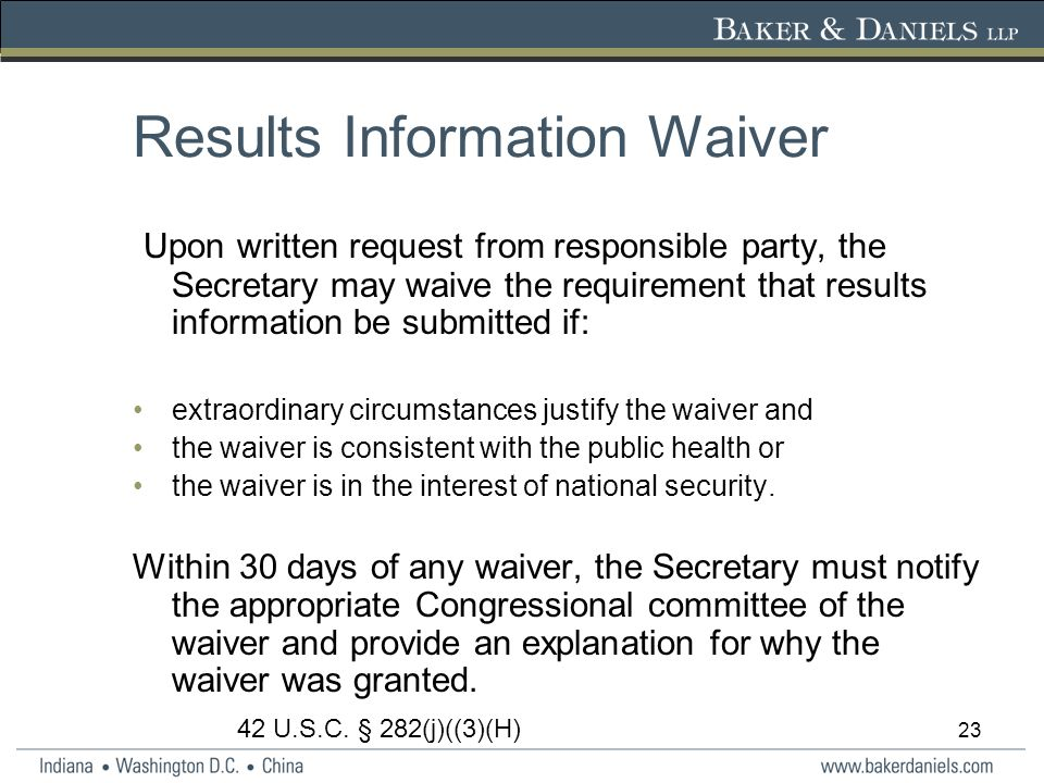 23 Results Information Waiver Upon written request from responsible party, the Secretary may waive the requirement that results information be submitted if: extraordinary circumstances justify the waiver and the waiver is consistent with the public health or the waiver is in the interest of national security.