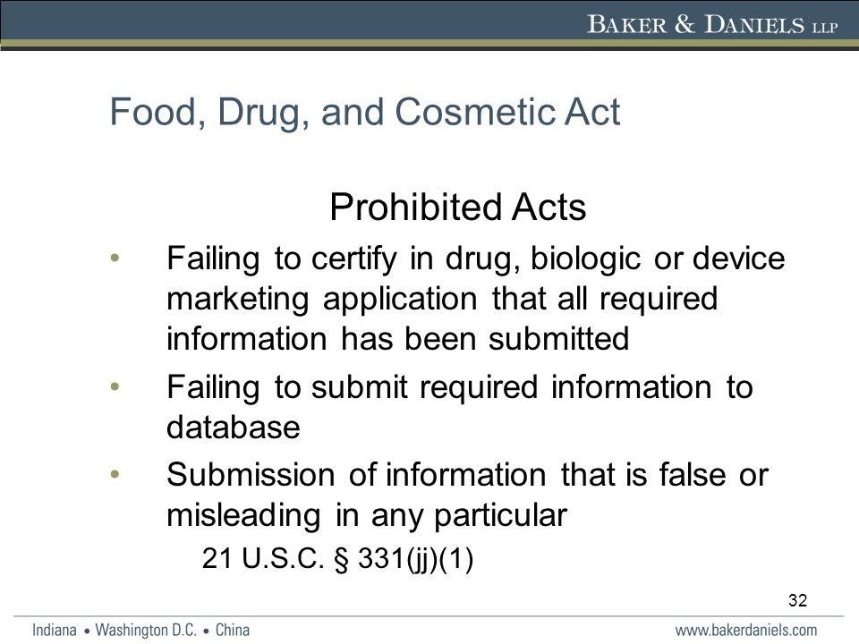 32 Food, Drug, and Cosmetic Act Prohibited Acts Failing to certify in drug, biologic or device marketing application that all required information has been submitted Failing to submit required information to database Submission of information that is false or misleading in any particular 21 U.S.C.