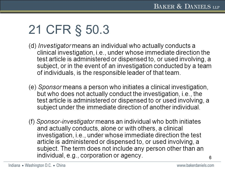 6 21 CFR § 50.3 (d) Investigator means an individual who actually conducts a clinical investigation, i.e., under whose immediate direction the test article is administered or dispensed to, or used involving, a subject, or in the event of an investigation conducted by a team of individuals, is the responsible leader of that team.