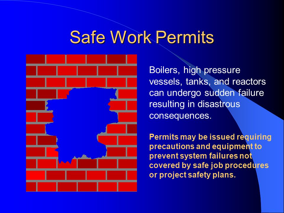 Safe Work Permits Boilers, high pressure vessels, tanks, and reactors can undergo sudden failure resulting in disastrous consequences.