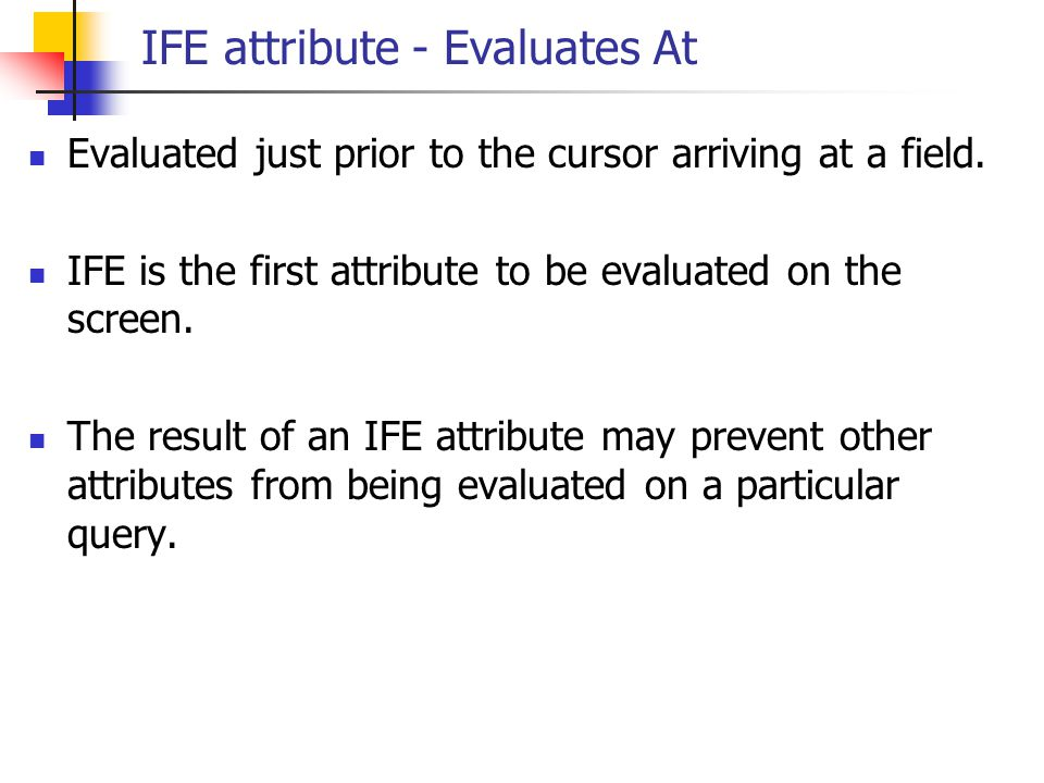 IFE attribute - Evaluates At Evaluated just prior to the cursor arriving at a field. IFE is the first attribute to be evaluated on the screen. The res