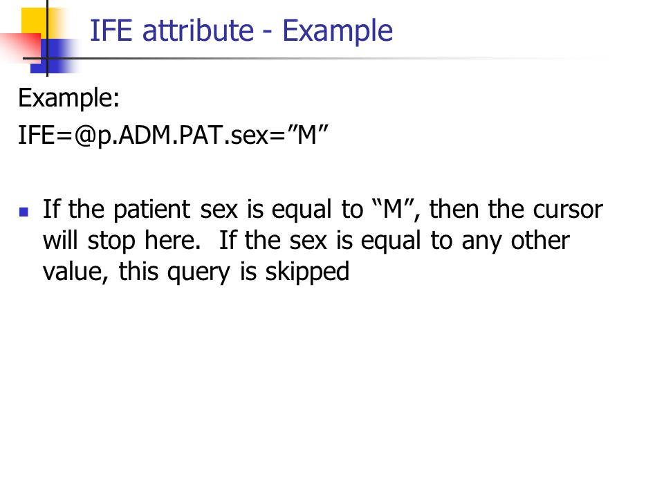 """IFE attribute - Example Example: IFE=@p.ADM.PAT.sex=""""M"""" If the patient sex is equal to """"M"""", then the cursor will stop here. If the sex is equal to any"""