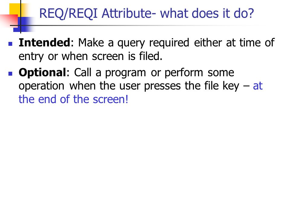 REQ/REQI Attribute- what does it do? Intended: Make a query required either at time of entry or when screen is filed. Optional: Call a program or perf