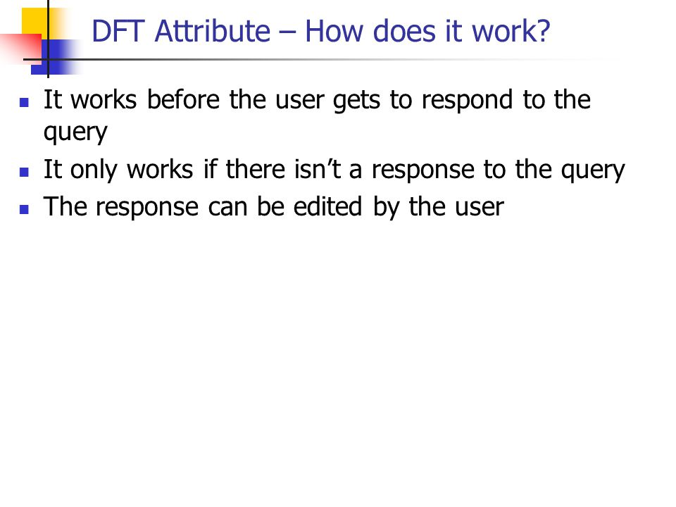 DFT Attribute – How does it work? It works before the user gets to respond to the query It only works if there isn't a response to the query The respo