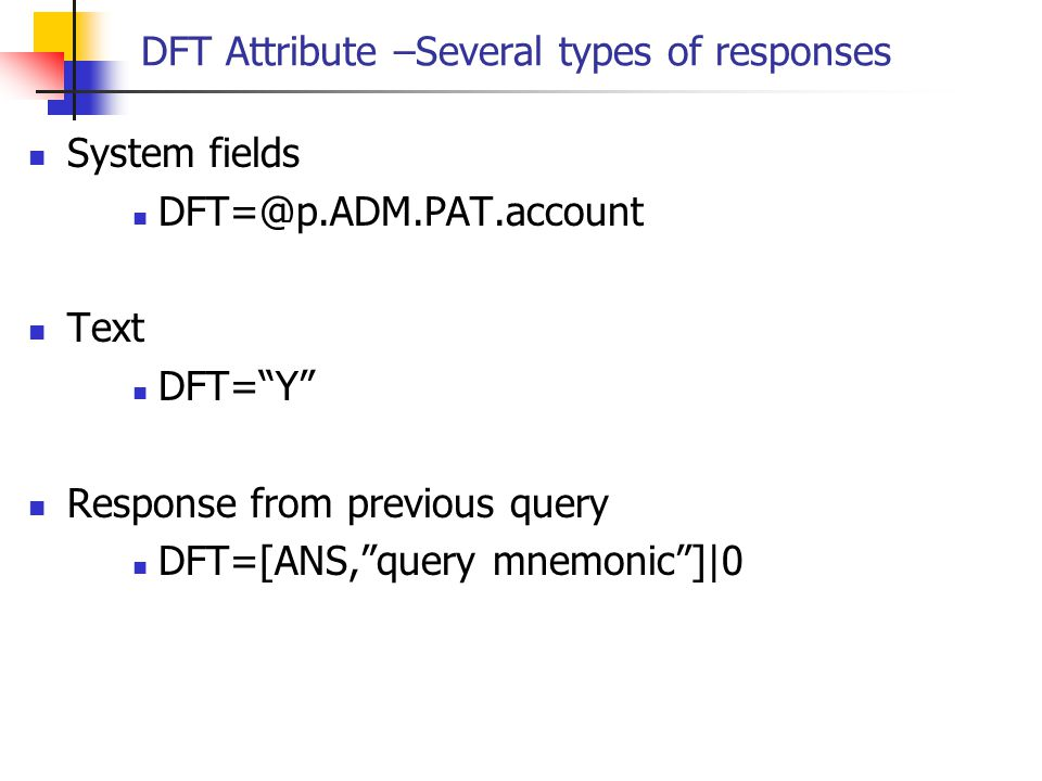 """DFT Attribute –Several types of responses System fields DFT=@p.ADM.PAT.account Text DFT=""""Y"""" Response from previous query DFT=[ANS,""""query mnemonic""""]