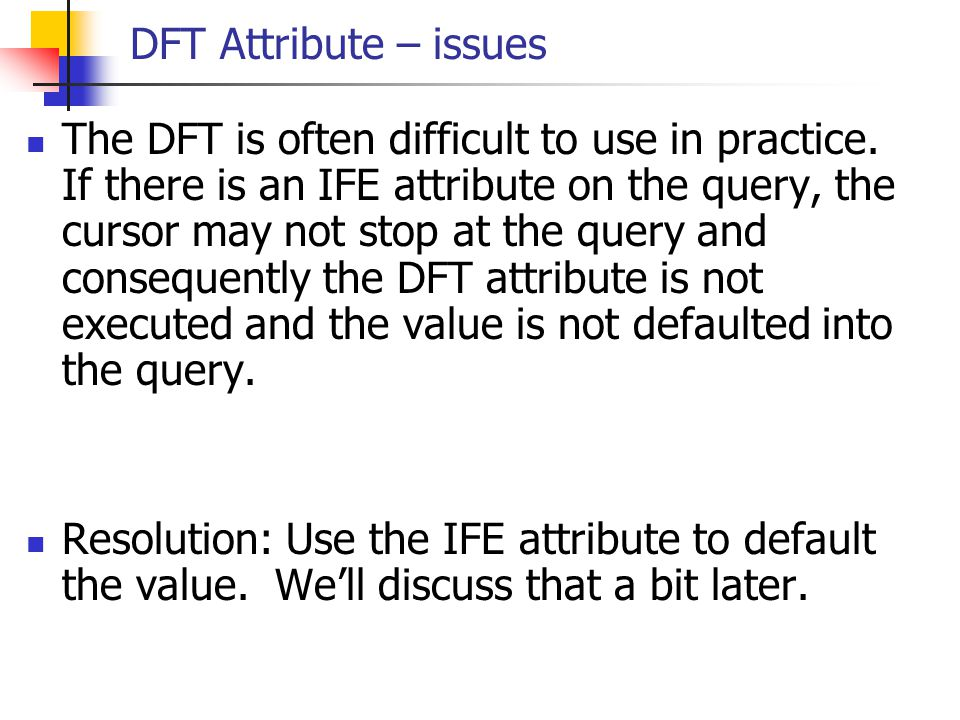 DFT Attribute – issues The DFT is often difficult to use in practice. If there is an IFE attribute on the query, the cursor may not stop at the query