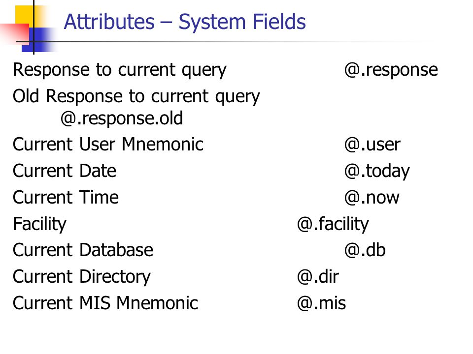 Attributes – System Fields Response to current query@.response Old Response to current query @.response.old Current User Mnemonic@.user Current Date@.