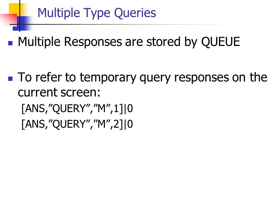 """Multiple Type Queries Multiple Responses are stored by QUEUE To refer to temporary query responses on the current screen: [ANS,""""QUERY"""",""""M"""",1]