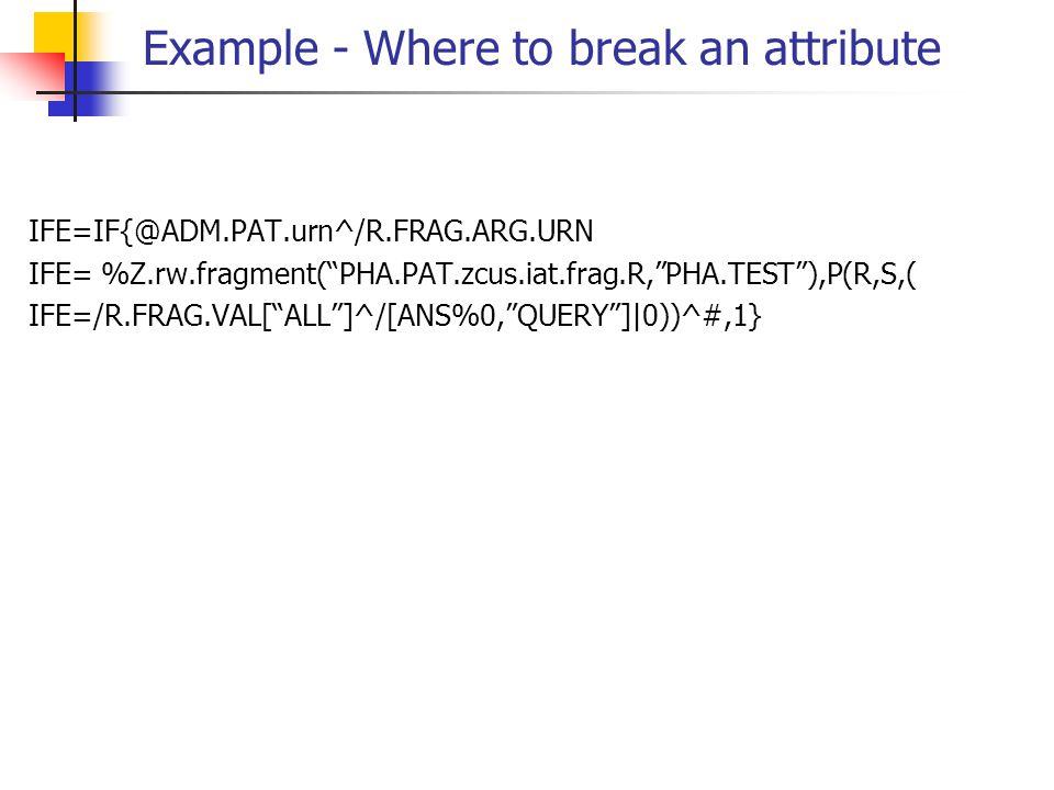 "Example - Where to break an attribute IFE=IF{@ADM.PAT.urn^/R.FRAG.ARG.URN IFE= %Z.rw.fragment(""PHA.PAT.zcus.iat.frag.R,""PHA.TEST""),P(R,S,( IFE=/R.FRAG"