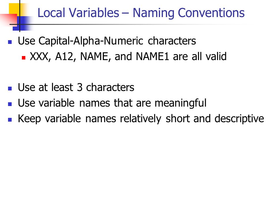 Local Variables – Naming Conventions Use Capital-Alpha-Numeric characters XXX, A12, NAME, and NAME1 are all valid Use at least 3 characters Use variab