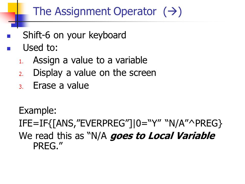 The Assignment Operator (  ) Shift-6 on your keyboard Used to: 1. Assign a value to a variable 2. Display a value on the screen 3. Erase a value Exam