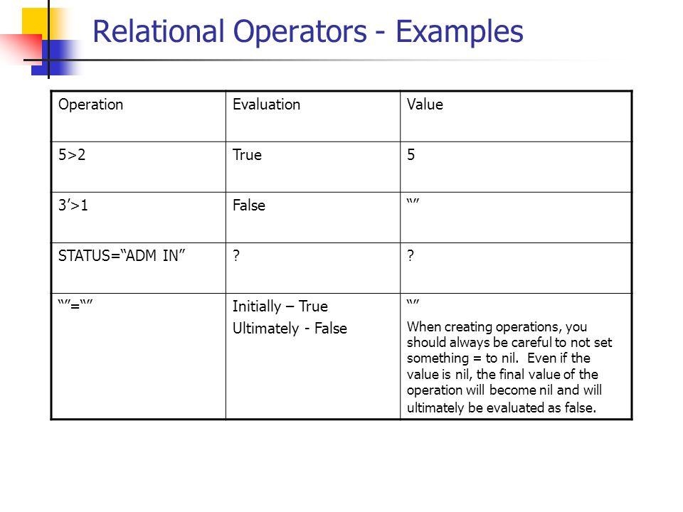 "Relational Operators - Examples OperationEvaluationValue 5>2True5 3'>1False"""" STATUS=""ADM IN""?? """"=""""Initially – True Ultimately - False """" When creat"