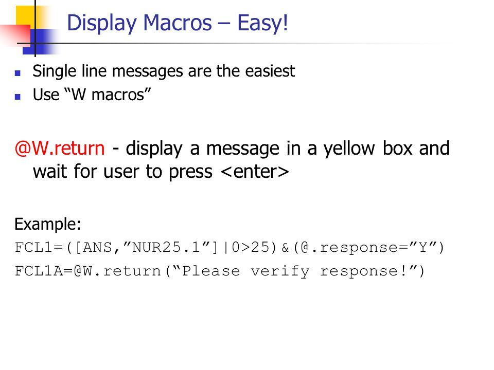"""Display Macros – Easy! Single line messages are the easiest Use """"W macros"""" @W.return - display a message in a yellow box and wait for user to press Ex"""
