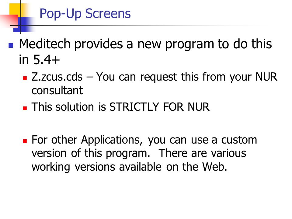 Pop-Up Screens Meditech provides a new program to do this in 5.4+ Z.zcus.cds – You can request this from your NUR consultant This solution is STRICTLY