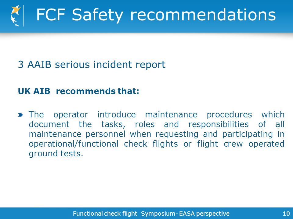 Functional check flight Symposium- EASA perspective 10 FCF Safety recommendations 3 AAIB serious incident report UK AIB recommends that: The operator
