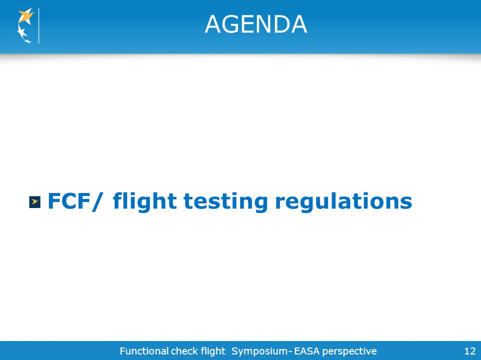 Functional check flight Symposium- EASA perspective12 AGENDA FCF/ flight testing regulations