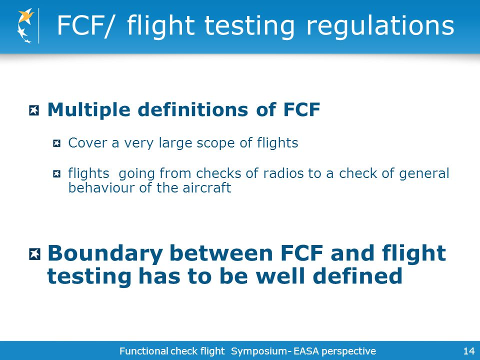 Functional check flight Symposium- EASA perspective 14 FCF/ flight testing regulations Multiple definitions of FCF Cover a very large scope of flights