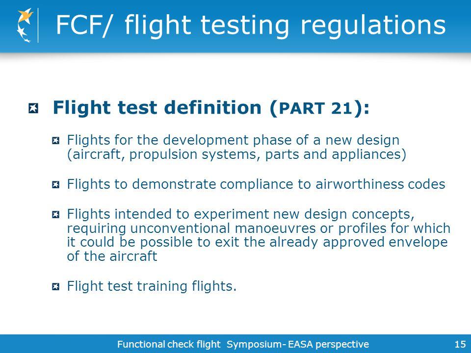 Functional check flight Symposium- EASA perspective 15 FCF/ flight testing regulations Flight test definition ( PART 21 ): Flights for the development