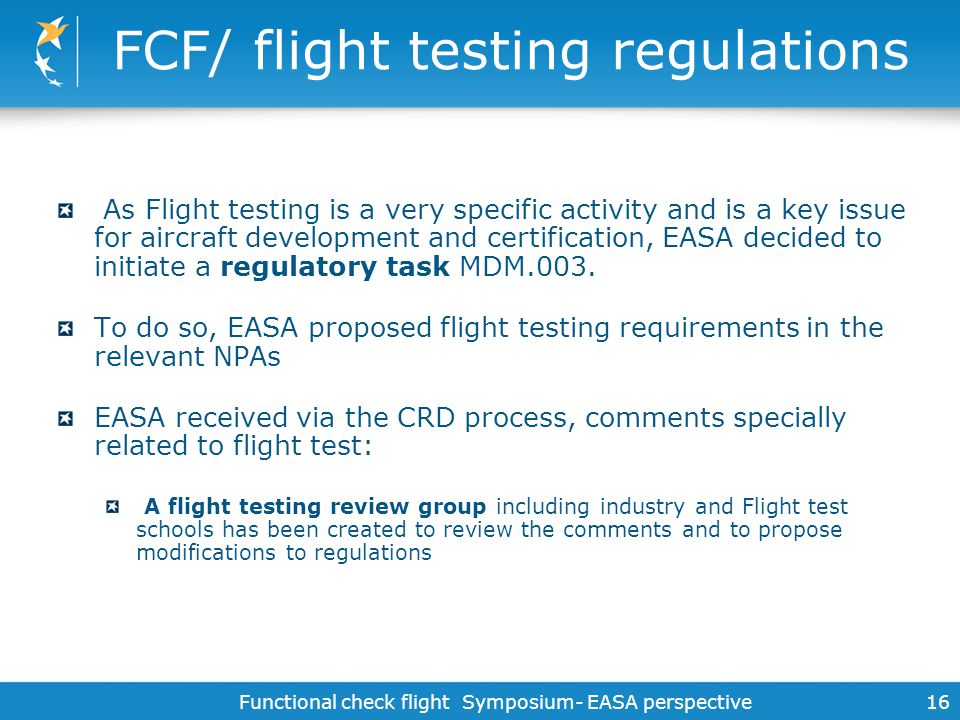 Functional check flight Symposium- EASA perspective 16 FCF/ flight testing regulations As Flight testing is a very specific activity and is a key issu