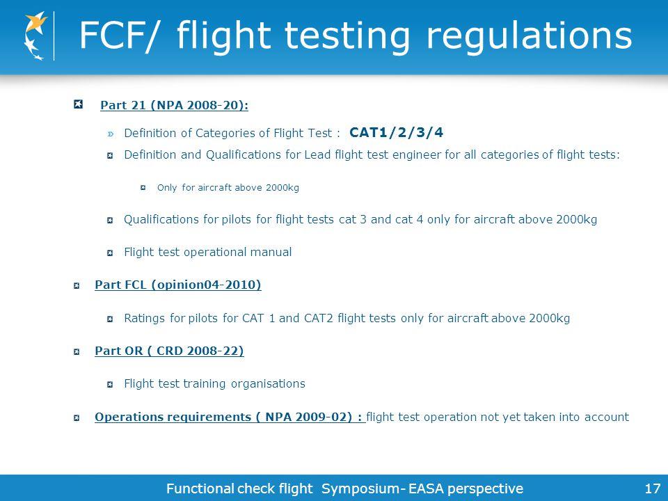 Functional check flight Symposium- EASA perspective 17 FCF/ flight testing regulations Part 21 (NPA 2008-20): Definition of Categories of Flight Test