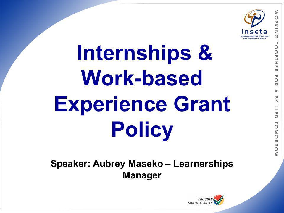 INSETA Internships Policy Internships & Work-based Experience Grant Policy Speaker: Aubrey Maseko – Learnerships Manager