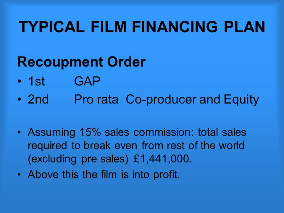 TYPICAL FILM FINANCING PLAN Recoupment Order 1st GAP 2nd Pro rata Co-producer and Equity Assuming 15% sales commission: total sales required to break even from rest of the world (excluding pre sales) £1,441,000.