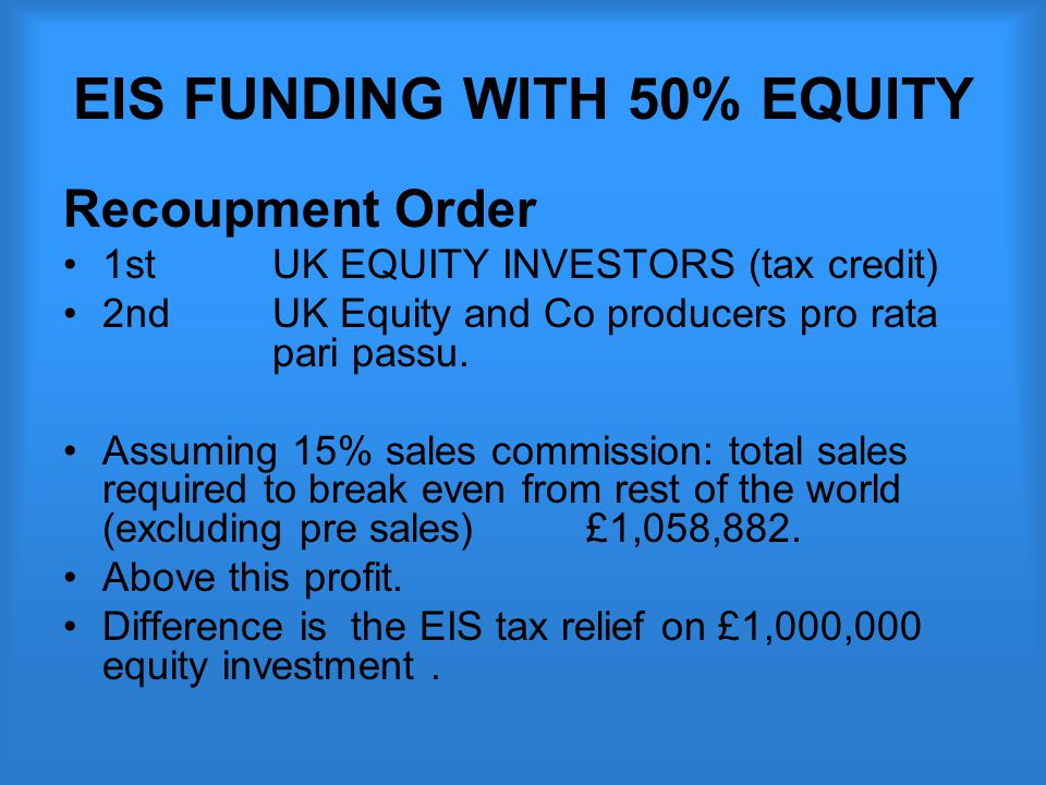 EIS FUNDING WITH 50% EQUITY Recoupment Order 1st UK EQUITY INVESTORS (tax credit) 2nd UK Equity and Co producers pro rata pari passu.