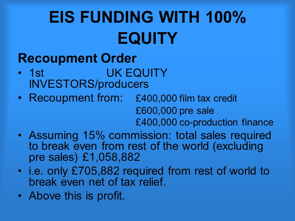 EIS FUNDING WITH 100% EQUITY Recoupment Order 1st UK EQUITY INVESTORS/producers Recoupment from: £400,000 film tax credit £600,000 pre sale £400,000 co-production finance Assuming 15% commission: total sales required to break even from rest of the world (excluding pre sales) £1,058,882 i.e.