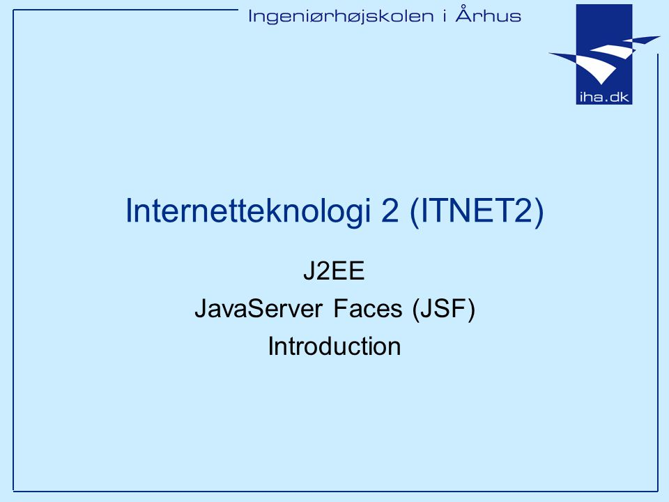J2EE JavaServer Faces (JSF) Introduction Internetteknologi 2 (ITNET2)