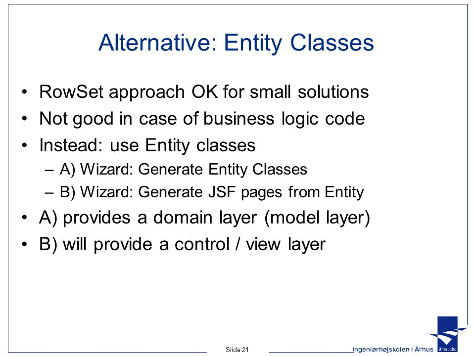 Ingeniørhøjskolen i Århus Slide 21 Alternative: Entity Classes RowSet approach OK for small solutions Not good in case of business logic code Instead: use Entity classes –A) Wizard: Generate Entity Classes –B) Wizard: Generate JSF pages from Entity A) provides a domain layer (model layer) B) will provide a control / view layer