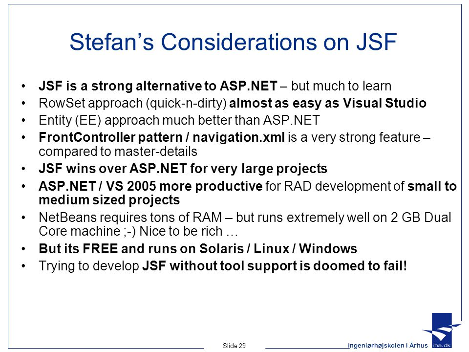 Ingeniørhøjskolen i Århus Slide 29 Stefan's Considerations on JSF JSF is a strong alternative to ASP.NET – but much to learn RowSet approach (quick-n-dirty) almost as easy as Visual Studio Entity (EE) approach much better than ASP.NET FrontController pattern / navigation.xml is a very strong feature – compared to master-details JSF wins over ASP.NET for very large projects ASP.NET / VS 2005 more productive for RAD development of small to medium sized projects NetBeans requires tons of RAM – but runs extremely well on 2 GB Dual Core machine ;-) Nice to be rich … But its FREE and runs on Solaris / Linux / Windows Trying to develop JSF without tool support is doomed to fail!